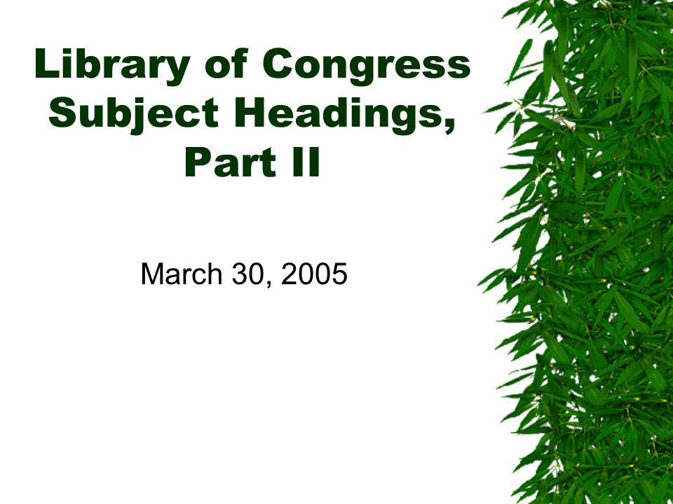 Library of Congress Subject Headings, Part II March 30, 2005