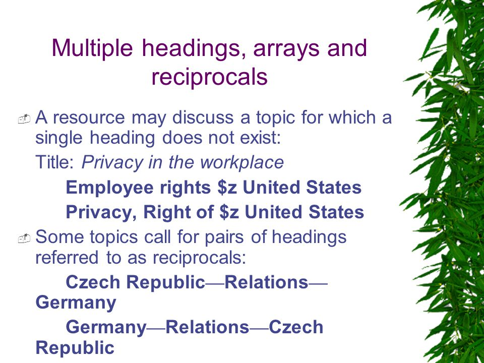 Multiple headings, arrays and reciprocals  A resource may discuss a topic for which a single heading does not exist: Title: Privacy in the workplace Employee rights $z United States Privacy, Right of $z United States  Some topics call for pairs of headings referred to as reciprocals: Czech Republic — Relations — Germany Germany — Relations — Czech Republic  Arrays of headings are used for certain topics
