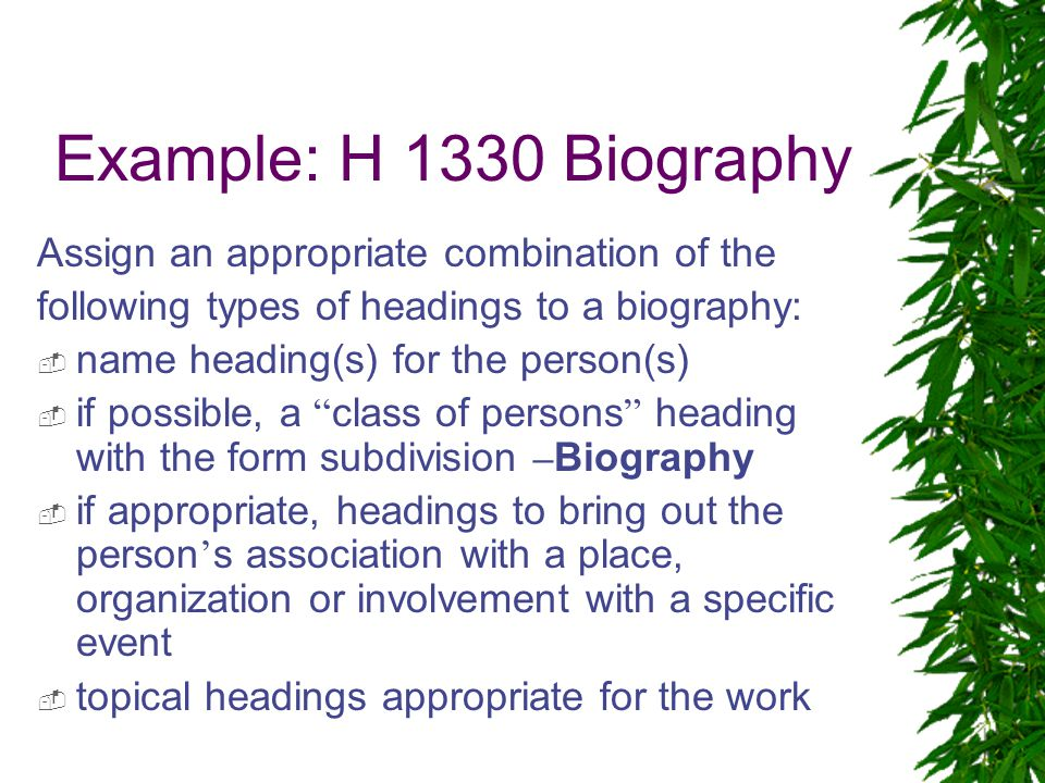 Example: H 1330 Biography Assign an appropriate combination of the following types of headings to a biography:  name heading(s) for the person(s)  if possible, a class of persons heading with the form subdivision – Biography  if appropriate, headings to bring out the person ' s association with a place, organization or involvement with a specific event  topical headings appropriate for the work