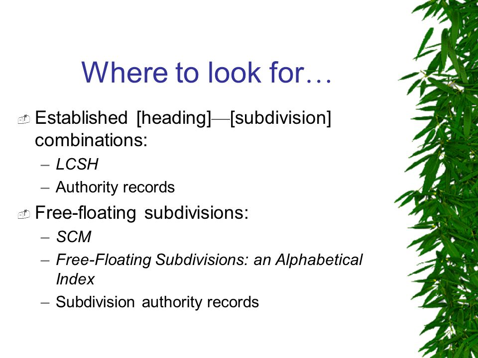 Where to look for …  Established [heading] — [subdivision] combinations: – LCSH –Authority records  Free-floating subdivisions: – SCM – Free-Floating Subdivisions: an Alphabetical Index –Subdivision authority records