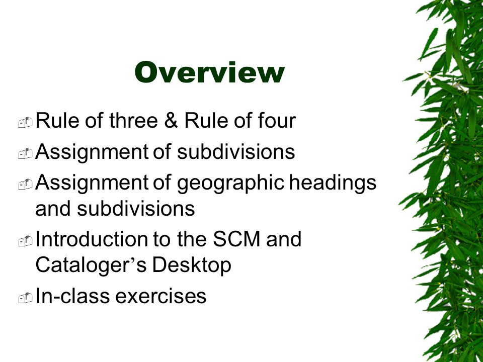 Overview  Rule of three & Rule of four  Assignment of subdivisions  Assignment of geographic headings and subdivisions  Introduction to the SCM and Cataloger ' s Desktop  In-class exercises
