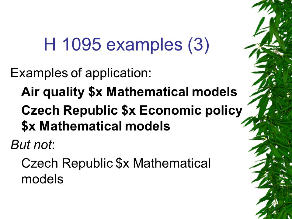 H 1095 examples (3) Examples of application: Air quality $x Mathematical models Czech Republic $x Economic policy $x Mathematical models But not: Czech Republic $x Mathematical models