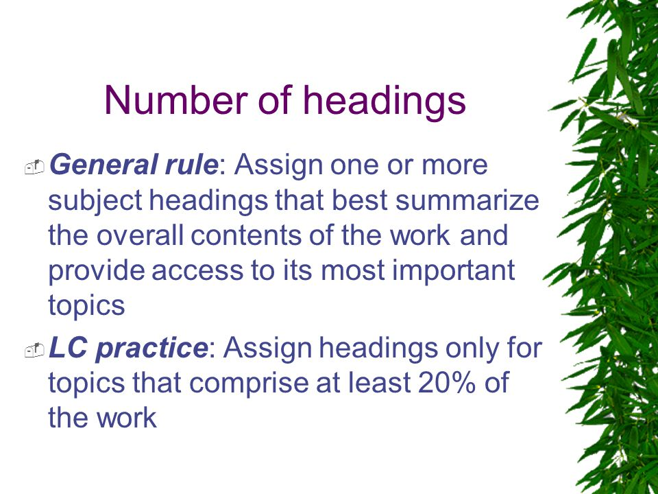 Number of headings  General rule: Assign one or more subject headings that best summarize the overall contents of the work and provide access to its most important topics  LC practice: Assign headings only for topics that comprise at least 20% of the work