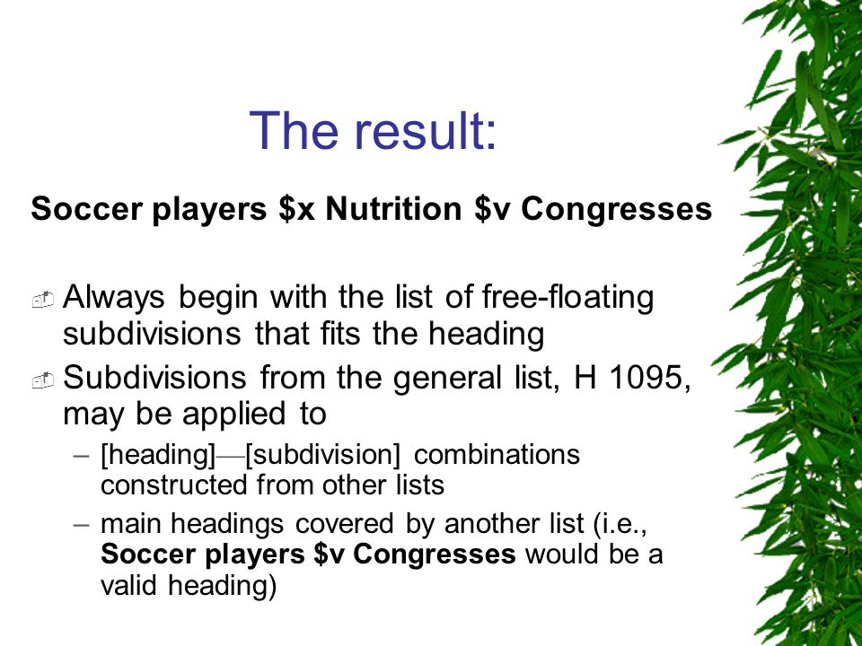 The result: Soccer players $x Nutrition $v Congresses  Always begin with the list of free-floating subdivisions that fits the heading  Subdivisions from the general list, H 1095, may be applied to –[heading] — [subdivision] combinations constructed from other lists –main headings covered by another list (i.e., Soccer players $v Congresses would be a valid heading)