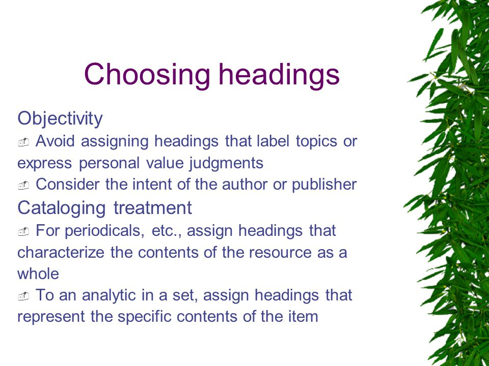Choosing headings Objectivity  Avoid assigning headings that label topics or express personal value judgments  Consider the intent of the author or publisher Cataloging treatment  For periodicals, etc., assign headings that characterize the contents of the resource as a whole  To an analytic in a set, assign headings that represent the specific contents of the item