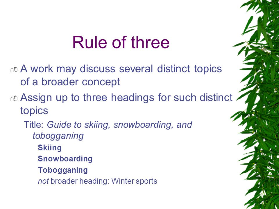 Rule of three  A work may discuss several distinct topics of a broader concept  Assign up to three headings for such distinct topics Title: Guide to skiing, snowboarding, and tobogganing Skiing Snowboarding Tobogganing not broader heading: Winter sports