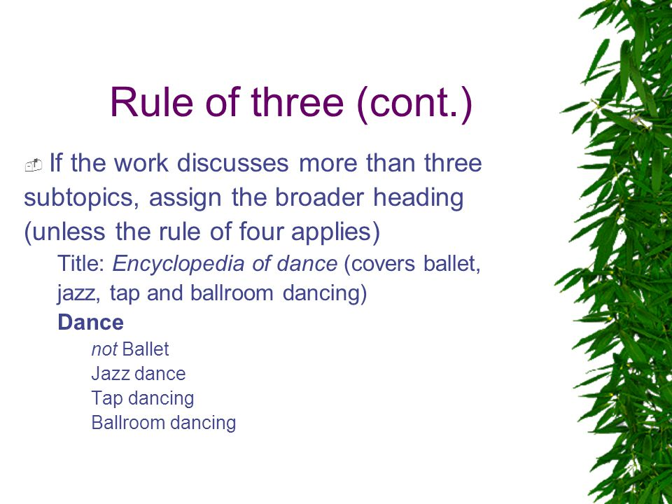 Rule of three (cont.)  If the work discusses more than three subtopics, assign the broader heading (unless the rule of four applies) Title: Encyclopedia of dance (covers ballet, jazz, tap and ballroom dancing) Dance not Ballet Jazz dance Tap dancing Ballroom dancing