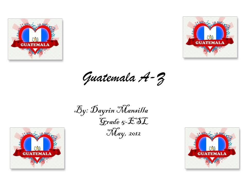 Guatemala A-Z By: Dayrin Mansilla Grade 5-ESL May, 2012