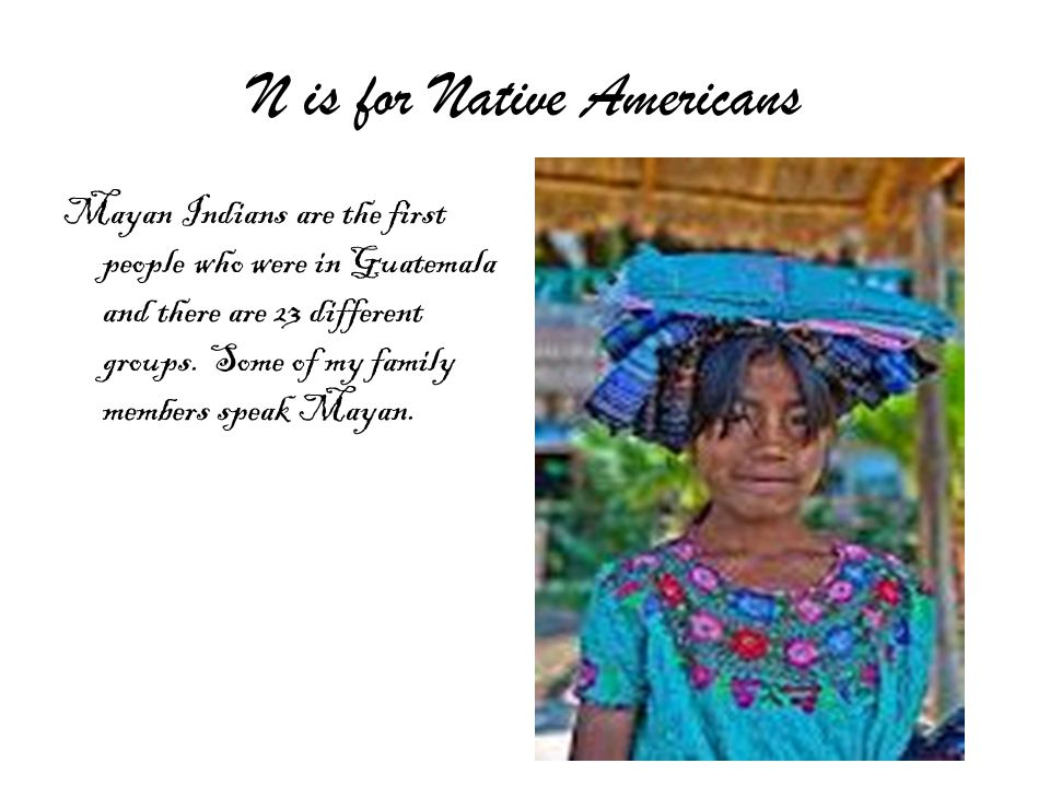 N is for Native Americans Mayan Indians are the first people who were in Guatemala and there are 23 different groups.