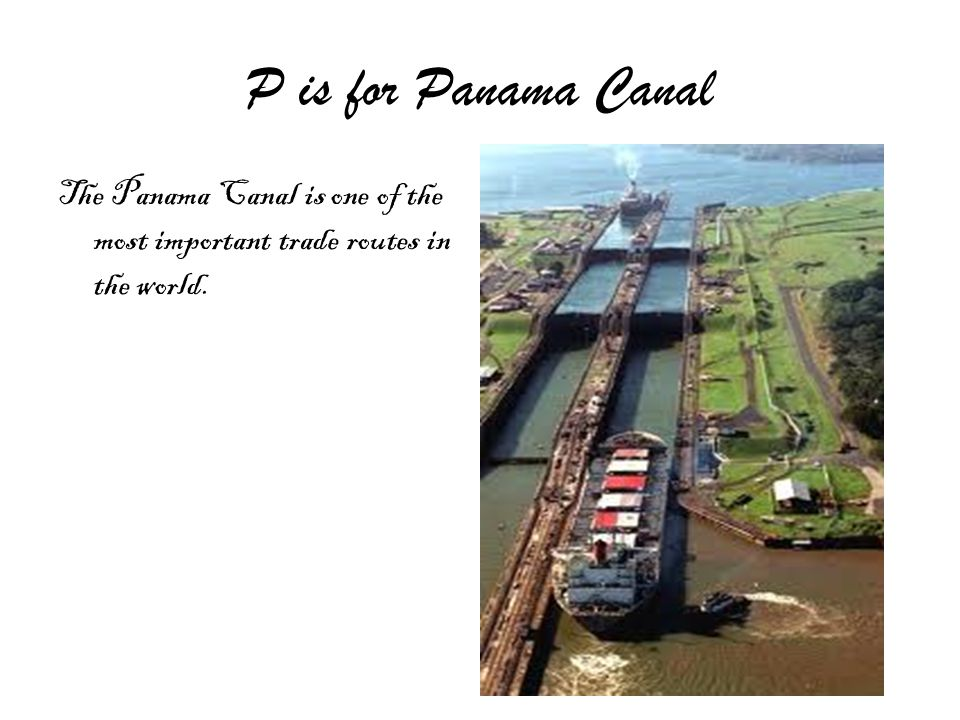 P is for Panama Canal The Panama Canal is one of the most important trade routes in the world.