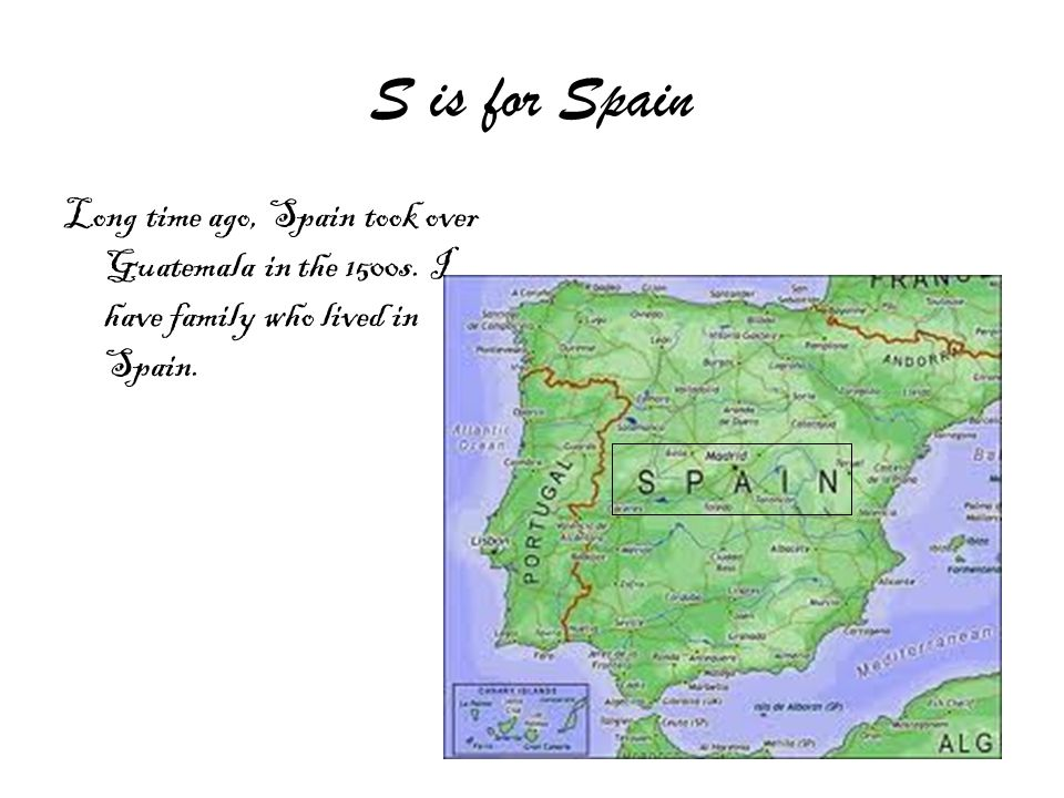 S is for Spain Long time ago, Spain took over Guatemala in the 1500s.