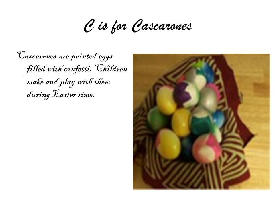 C is for Cascarones Cascarones are painted eggs filled with confetti.