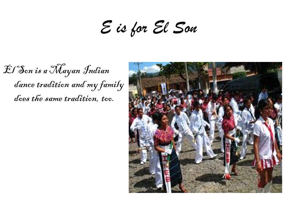E is for El Son El Son is a Mayan Indian dance tradition and my family does the same tradition, too.