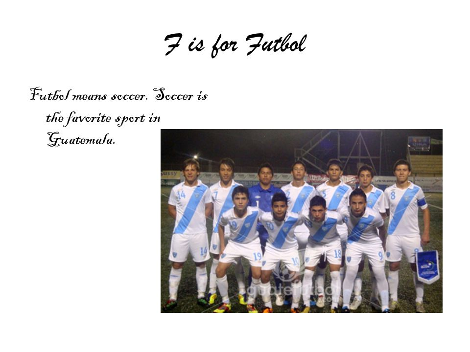F is for Futbol Futbol means soccer. Soccer is the favorite sport in Guatemala.