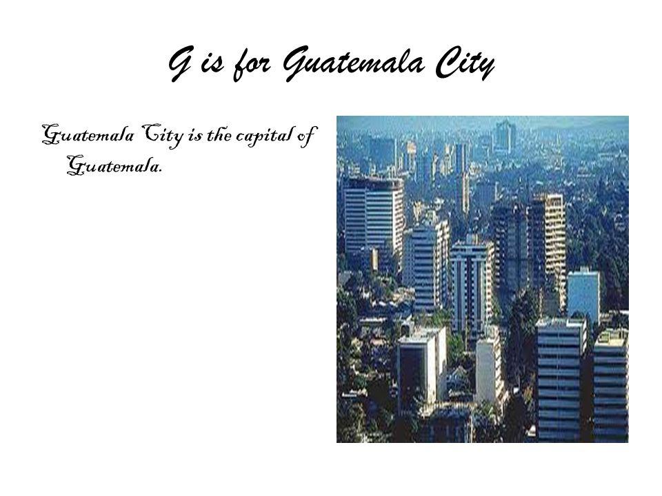 G is for Guatemala City Guatemala City is the capital of Guatemala.