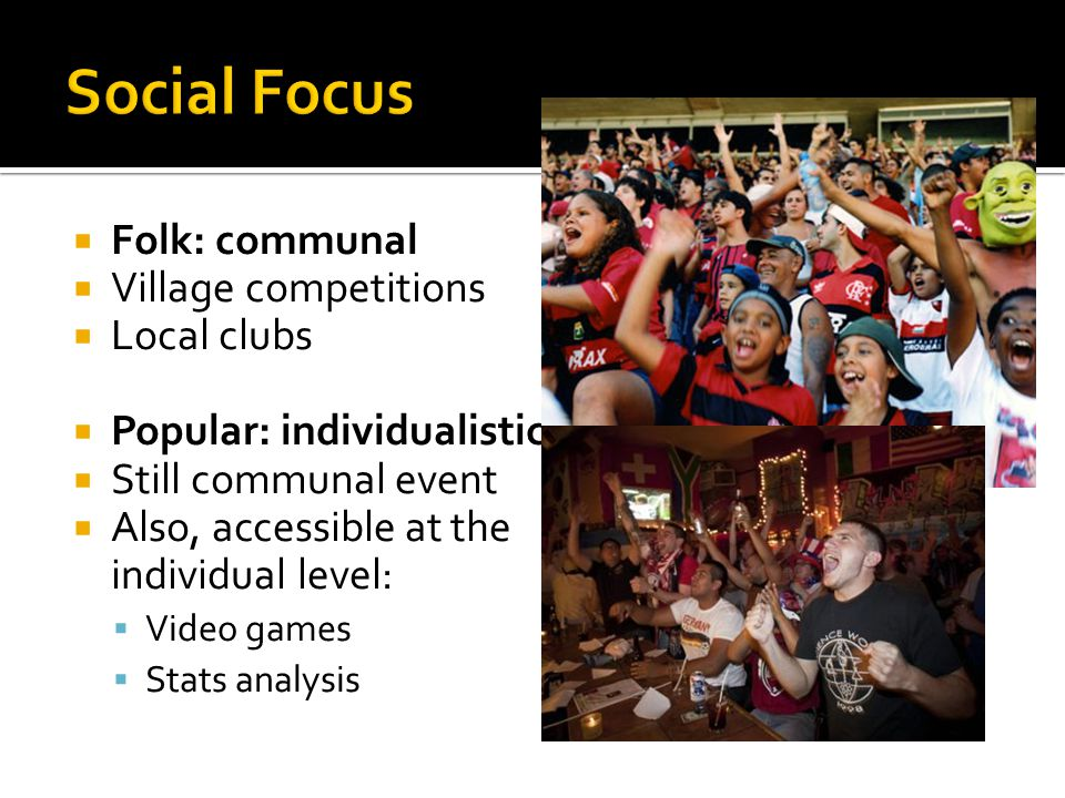  Folk: communal  Village competitions  Local clubs  Popular: individualistic  Still communal event  Also, accessible at the individual level:  Video games  Stats analysis