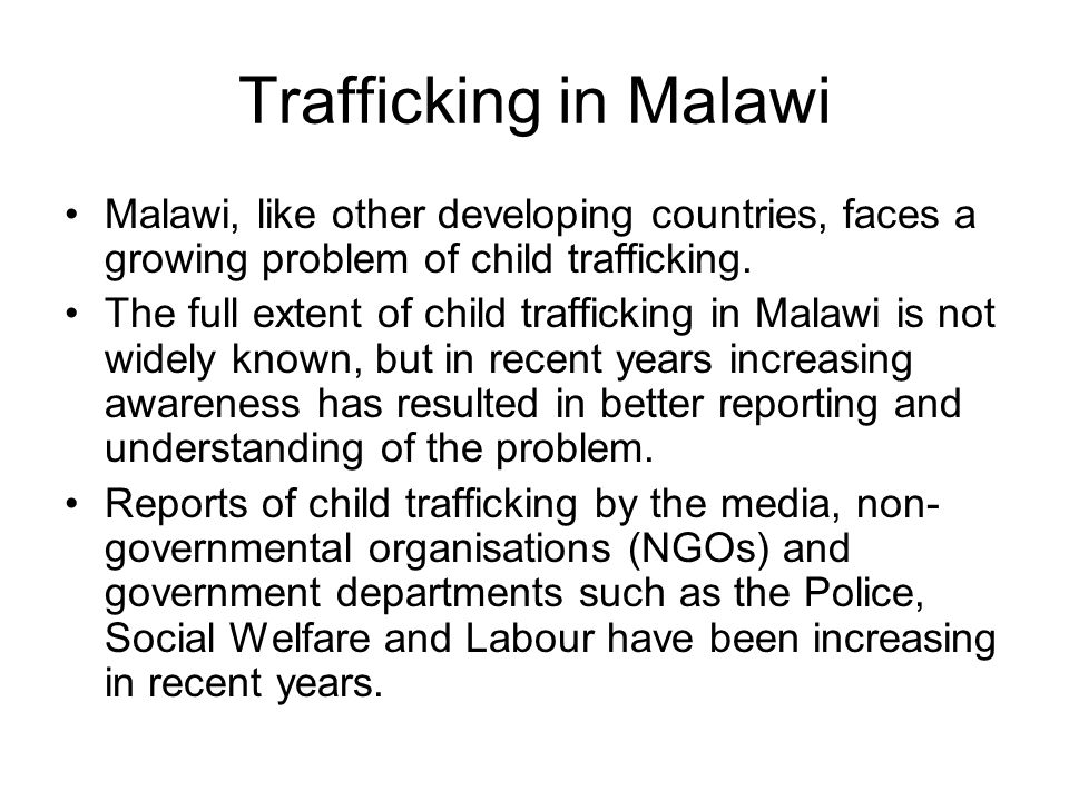 Trafficking in Malawi Malawi, like other developing countries, faces a growing problem of child trafficking. The full extent of child trafficking in M