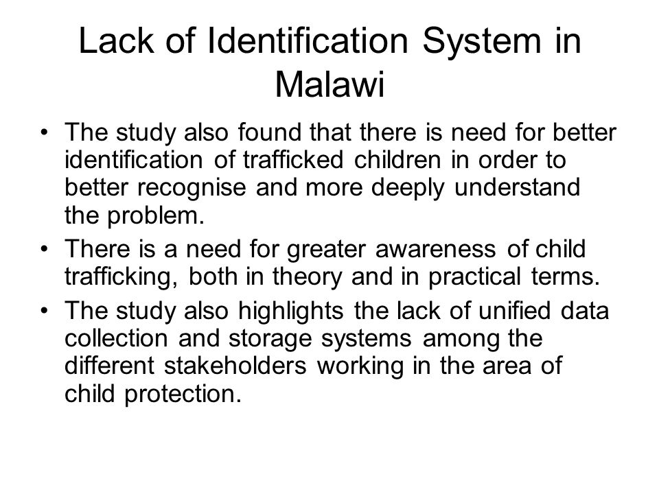 Lack of Identification System in Malawi The study also found that there is need for better identification of trafficked children in order to better re