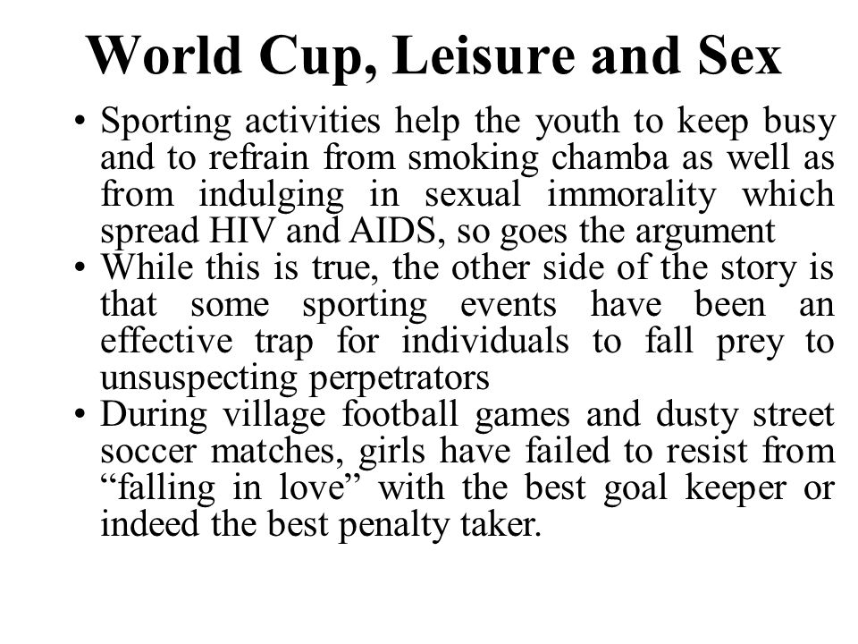 A Boost To the Sex Industry Similarly, during big events like World Cup, it is not only the players, soccer administrators and national government representatives who travel for the games but thousands of soccer funs too.