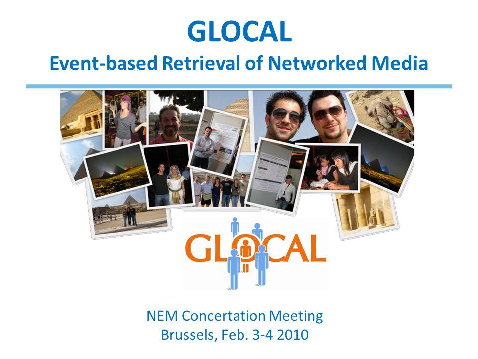 GLOCAL Event-based Retrieval of Networked Media NEM Concertation Meeting Brussels, Feb. 3-4 2010