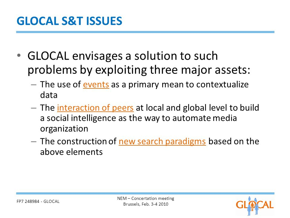 GLOCAL envisages a solution to such problems by exploiting three major assets: – The use of events as a primary mean to contextualize data – The interaction of peers at local and global level to build a social intelligence as the way to automate media organization – The construction of new search paradigms based on the above elements GLOCAL S&T ISSUES NEM – Concertation meeting Brussels, Feb.