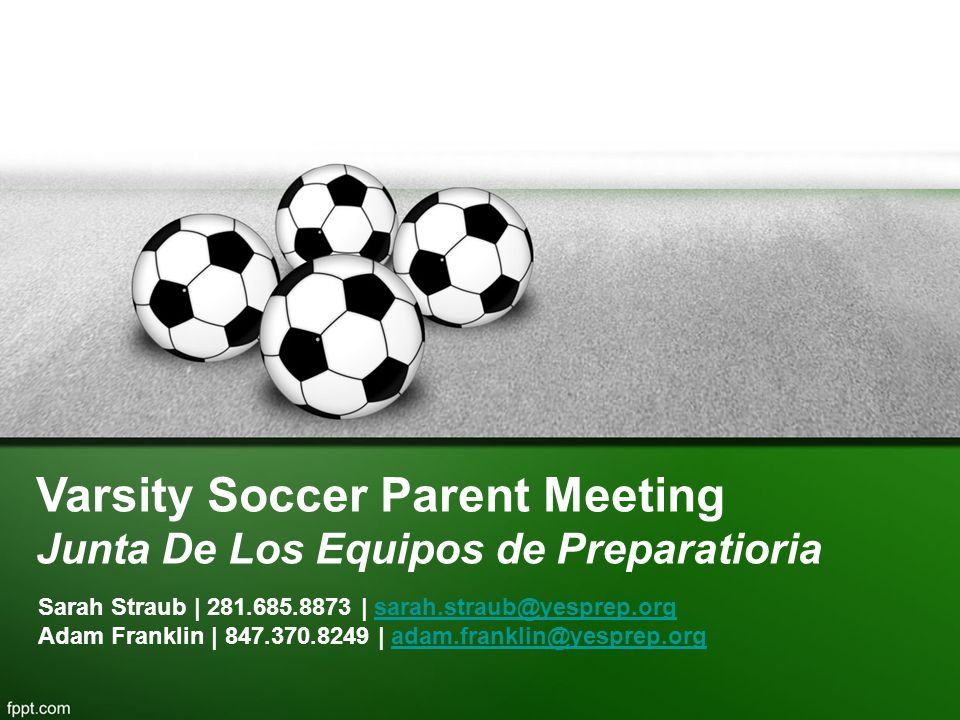 Varsity Soccer Parent Meeting Junta De Los Equipos de Preparatioria Sarah Straub | 281.685.8873 | sarah.straub@yesprep.orgsarah.straub@yesprep.org Adam Franklin | 847.370.8249 | adam.franklin@yesprep.orgadam.franklin@yesprep.org