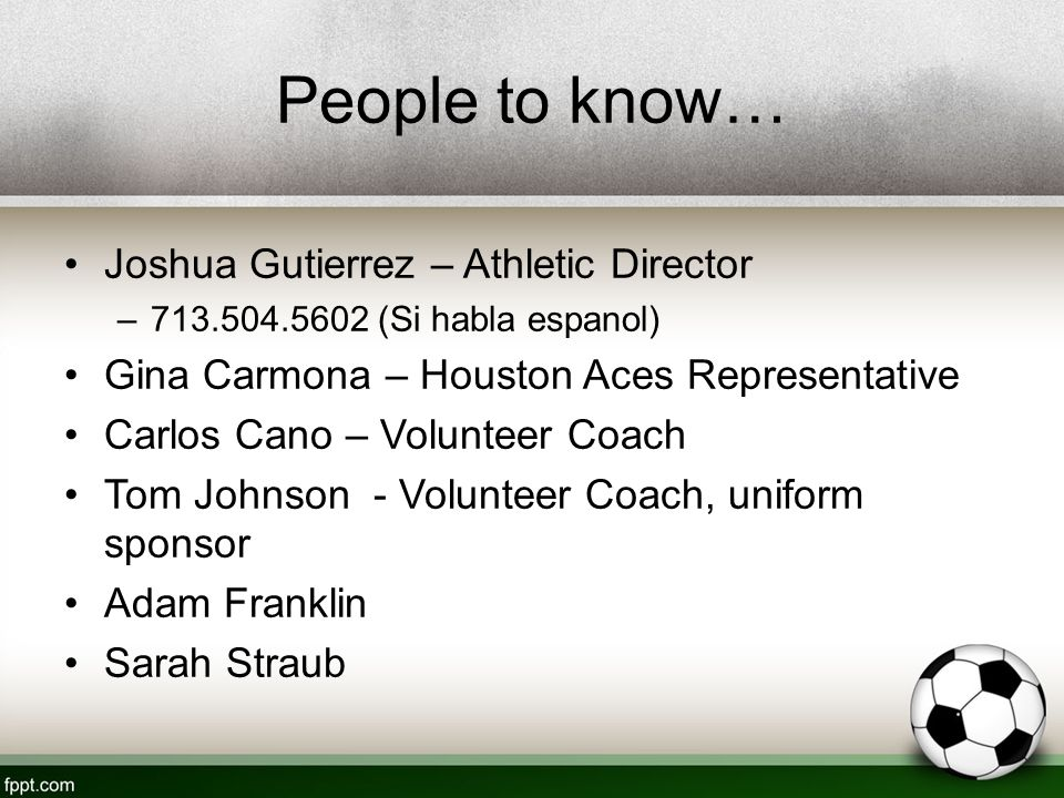 People to know… Joshua Gutierrez – Athletic Director –713.504.5602 (Si habla espanol) Gina Carmona – Houston Aces Representative Carlos Cano – Volunteer Coach Tom Johnson - Volunteer Coach, uniform sponsor Adam Franklin Sarah Straub