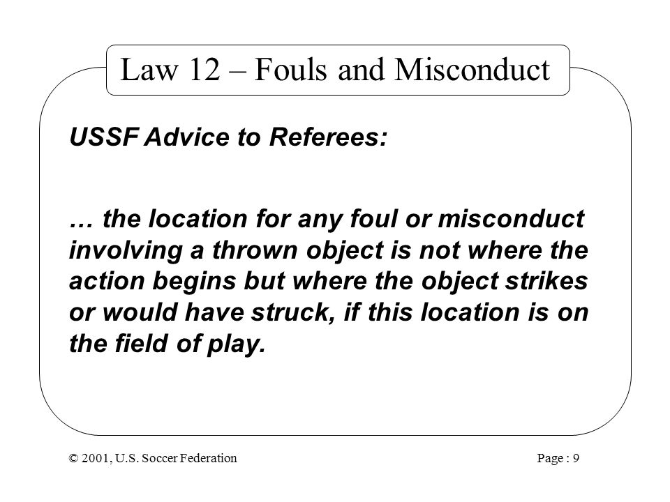 © 2001, U.S. Soccer Federation Page : 8 Law 12 – Fouls and Misconduct Why.