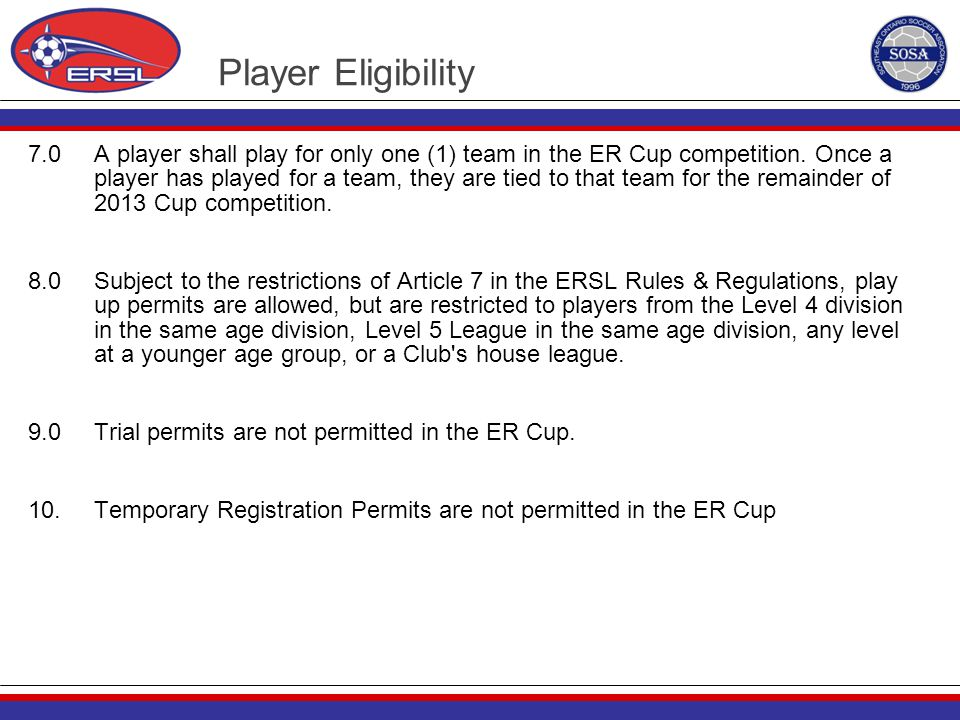 Player Eligibility 7.0 A player shall play for only one (1) team in the ER Cup competition. Once a player has played for a team, they are tied to that