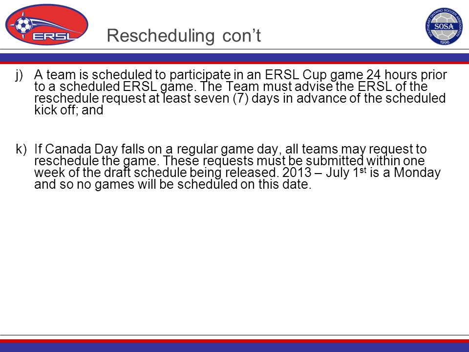 Rescheduling con't j) A team is scheduled to participate in an ERSL Cup game 24 hours prior to a scheduled ERSL game. The Team must advise the ERSL of