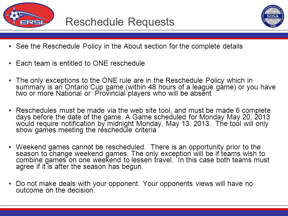 Reschedule Requests See the Reschedule Policy in the About section for the complete details Each team is entitled to ONE reschedule The only exception