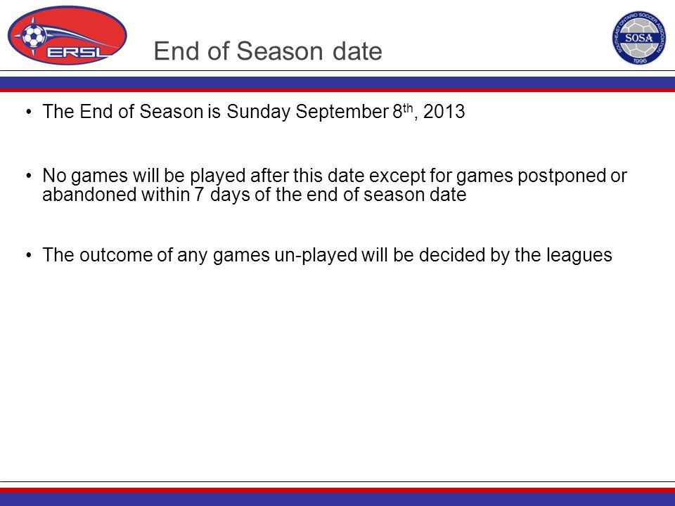 End of Season date The End of Season is Sunday September 8 th, 2013 No games will be played after this date except for games postponed or abandoned wi