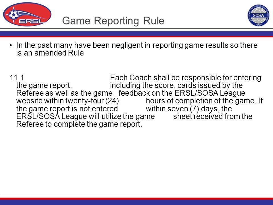 Game Reporting Rule In the past many have been negligent in reporting game results so there is an amended Rule 11.1 Each Coach shall be responsible fo