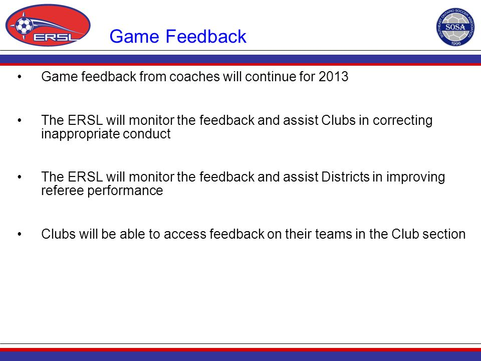 Game Feedback Game feedback from coaches will continue for 2013 The ERSL will monitor the feedback and assist Clubs in correcting inappropriate conduc