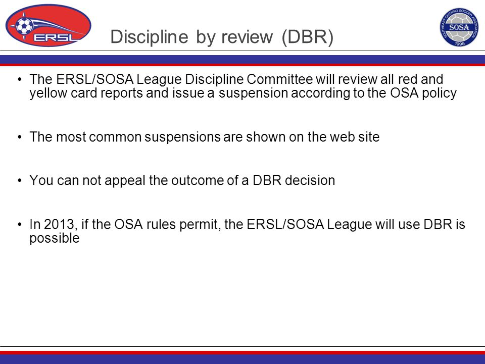 Discipline by review (DBR) The ERSL/SOSA League Discipline Committee will review all red and yellow card reports and issue a suspension according to t