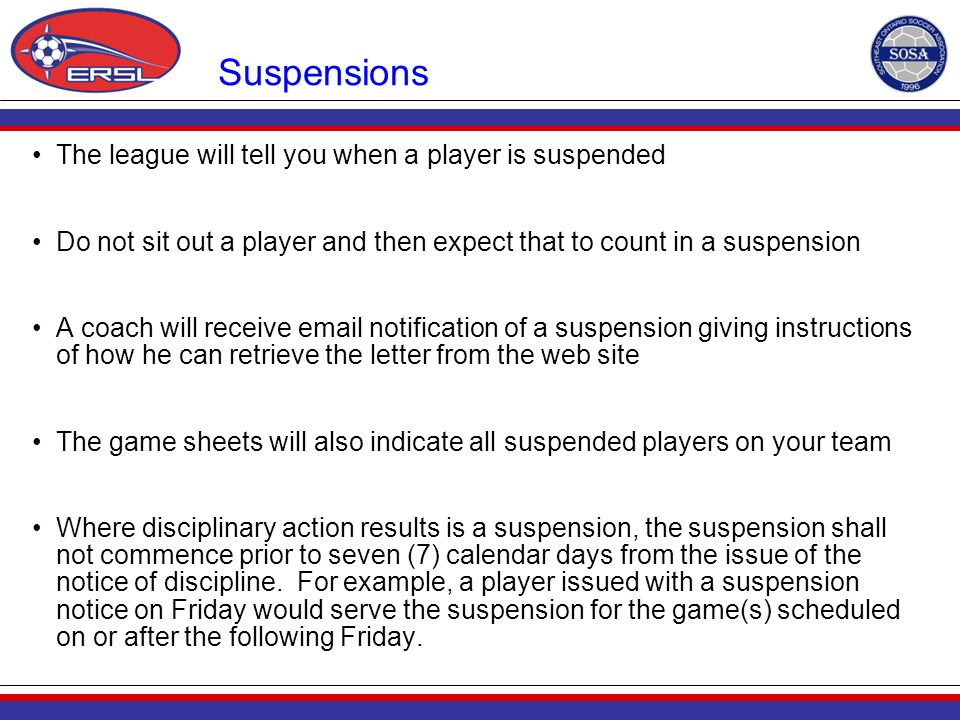 Suspensions The league will tell you when a player is suspended Do not sit out a player and then expect that to count in a suspension A coach will rec