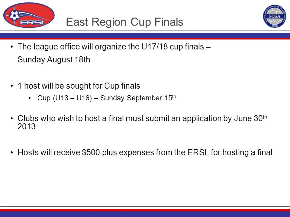 East Region Cup Finals The league office will organize the U17/18 cup finals – Sunday August 18th 1 host will be sought for Cup finals Cup (U13 – U16)