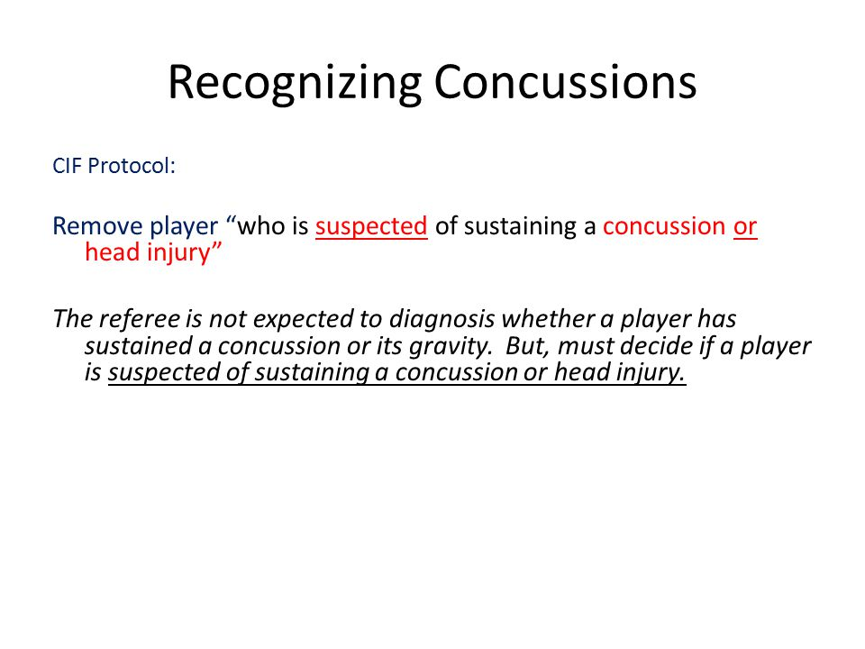 Recognizing Concussions CIF Protocol: Remove player who is suspected of sustaining a concussion or head injury The referee is not expected to diagnosis whether a player has sustained a concussion or its gravity.