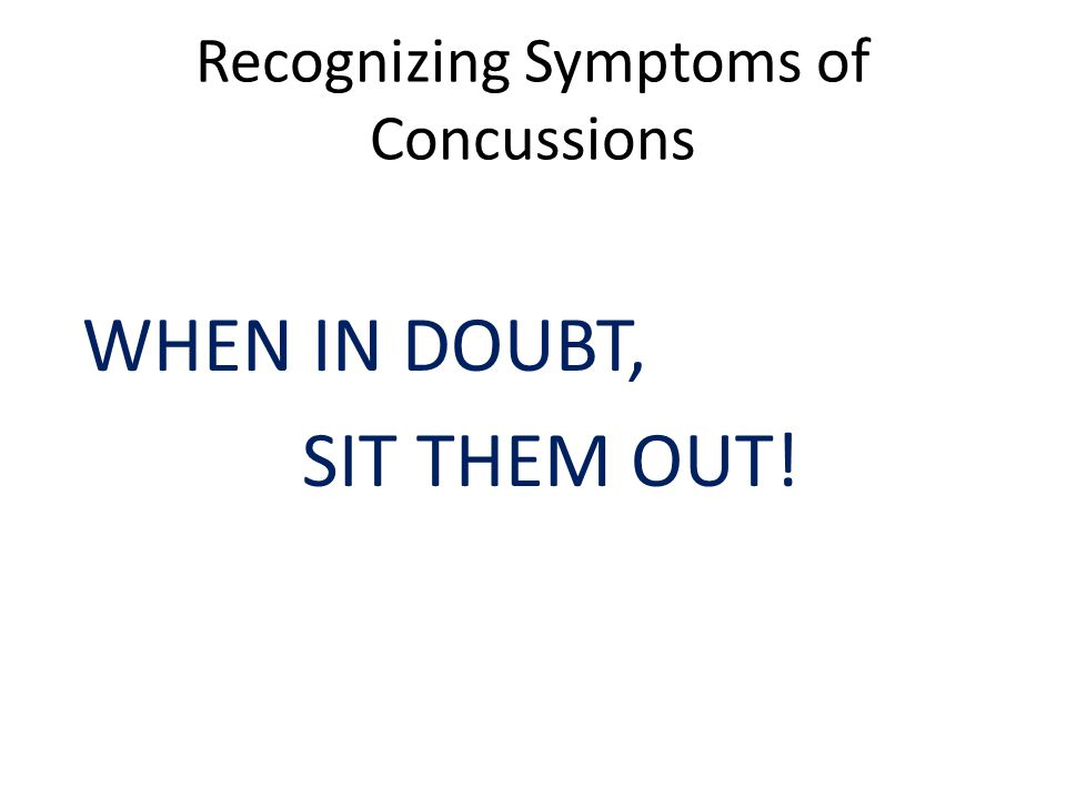 Recognizing Symptoms of Concussions WHEN IN DOUBT, SIT THEM OUT!