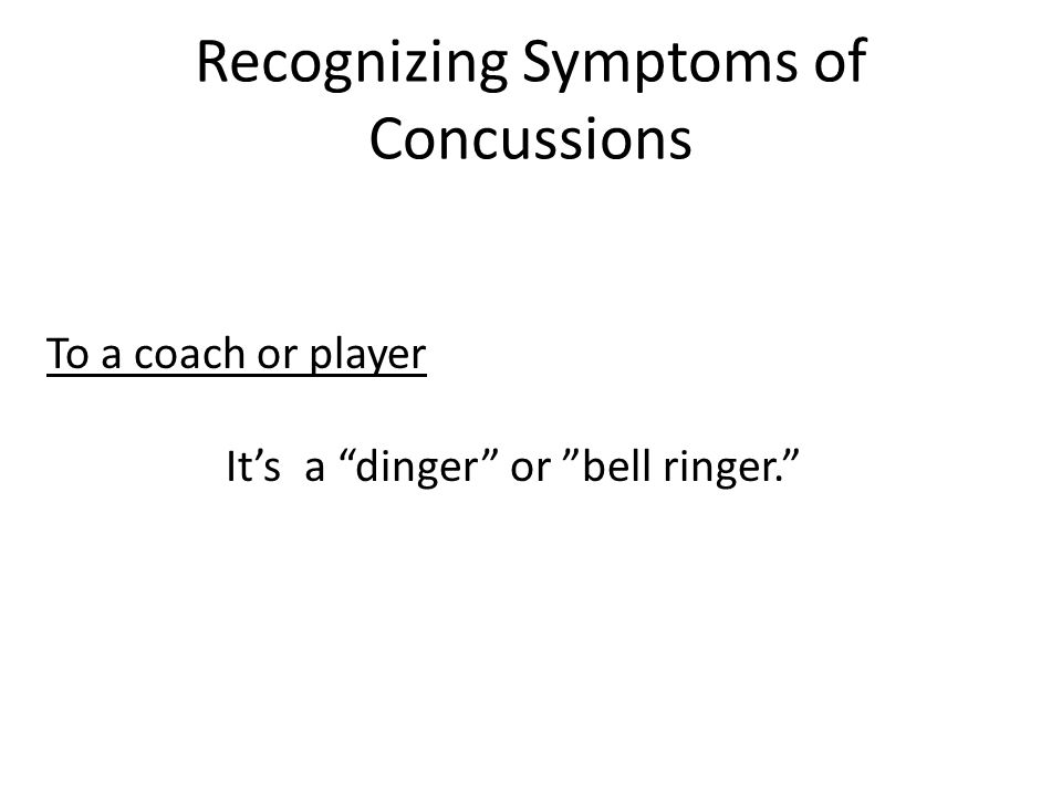 Recognizing Symptoms of Concussions To a coach or player It's a dinger or bell ringer.
