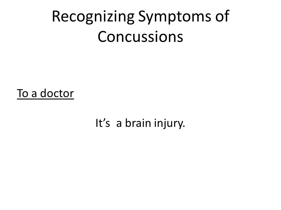 Recognizing Symptoms of Concussions To a doctor It's a brain injury.