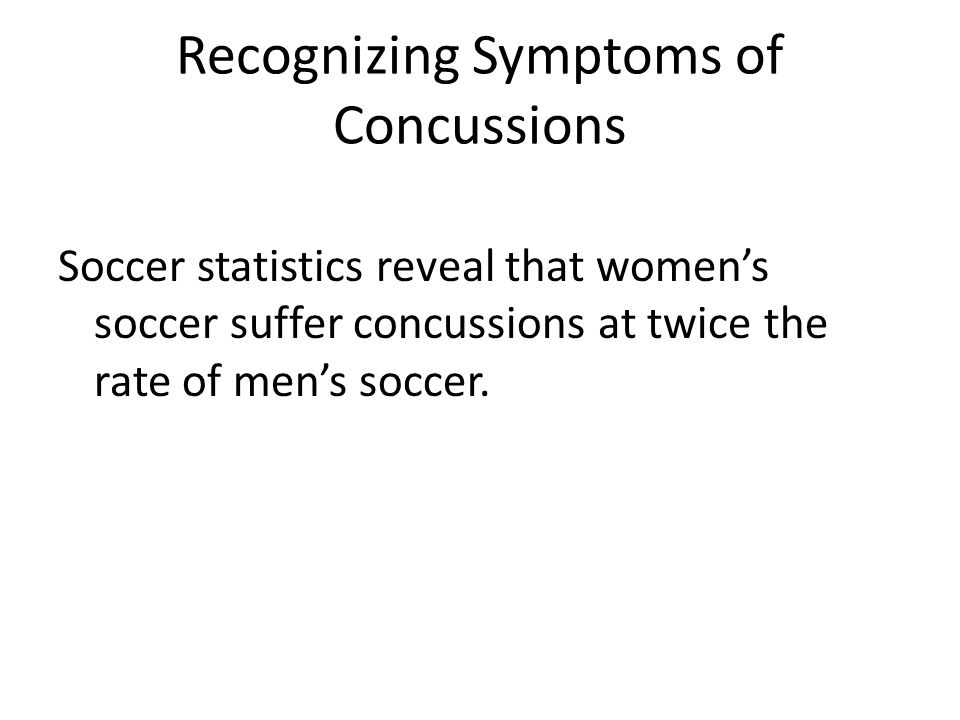 Recognizing Symptoms of Concussions Soccer statistics reveal that women's soccer suffer concussions at twice the rate of men's soccer.