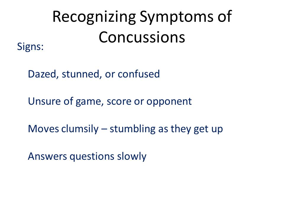 Recognizing Symptoms of Concussions Signs: Dazed, stunned, or confused Unsure of game, score or opponent Moves clumsily – stumbling as they get up Answers questions slowly