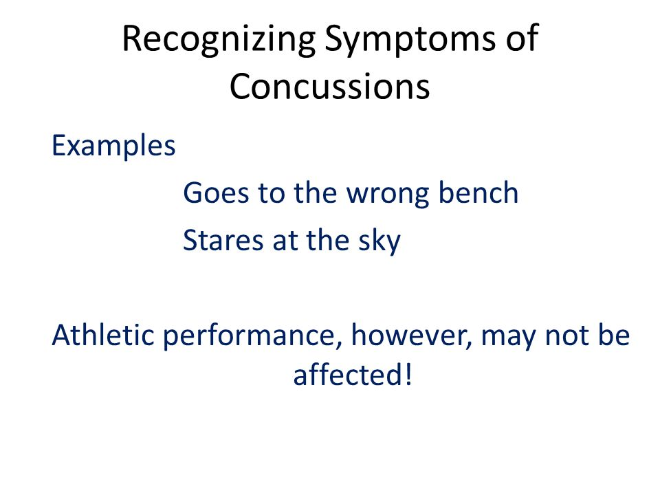 Recognizing Symptoms of Concussions Examples Goes to the wrong bench Stares at the sky Athletic performance, however, may not be affected!