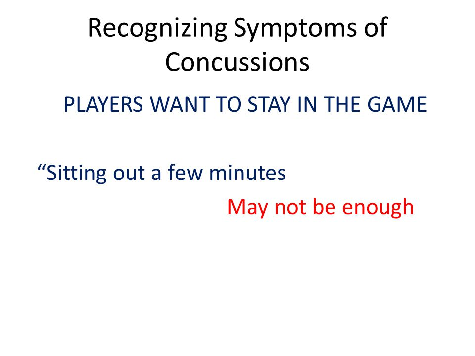 Recognizing Symptoms of Concussions PLAYERS WANT TO STAY IN THE GAME Sitting out a few minutes May not be enough