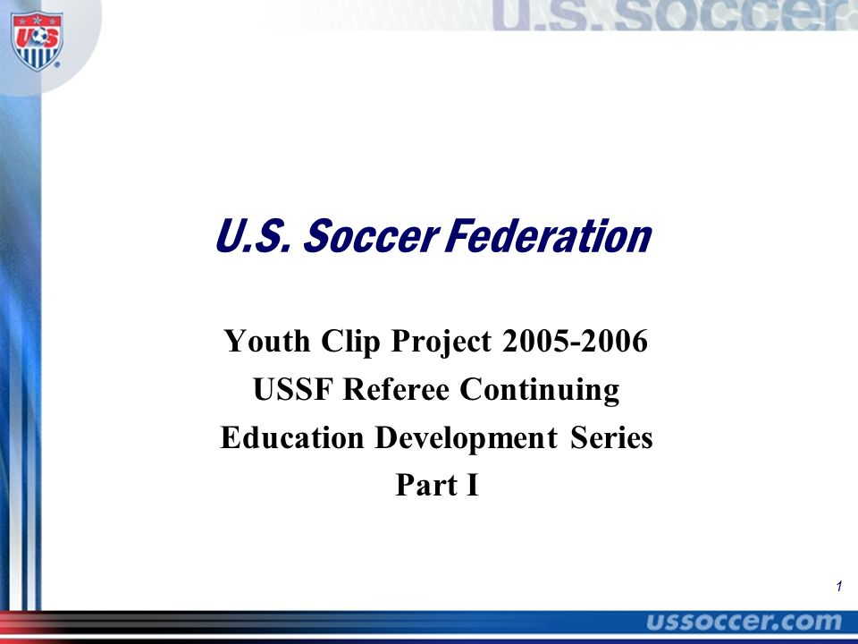 1 U.S. Soccer Federation Youth Clip Project 2005-2006 USSF Referee Continuing Education Development Series Part I