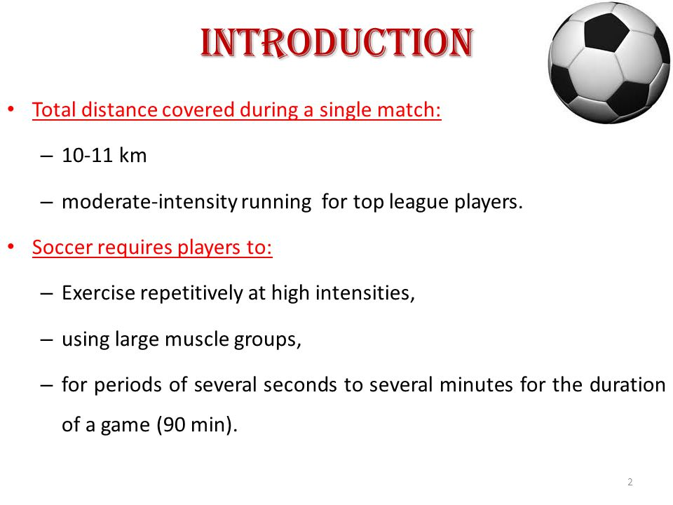 Introduction Total distance covered during a single match: – 10-11 km – moderate-intensity running for top league players.