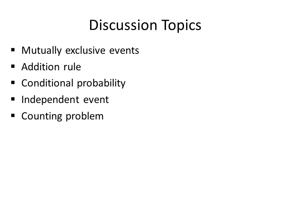 Discussion Topics  Mutually exclusive events  Addition rule  Conditional probability  Independent event  Counting problem