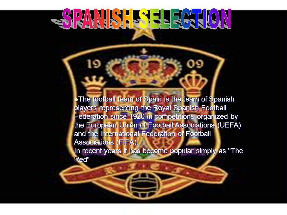 The football team of Spain is the team of Spanish players representing the Royal Spanish Football Federation since 1920 in competitions organized by the European Union of Football Associations (UEFA) and the International Federation of Football Associations (FIFA).