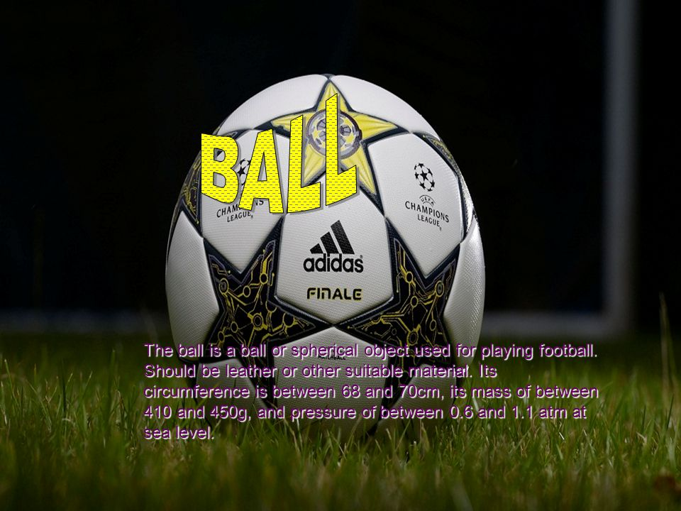 The ball is a ball or spherical object used for playing football.